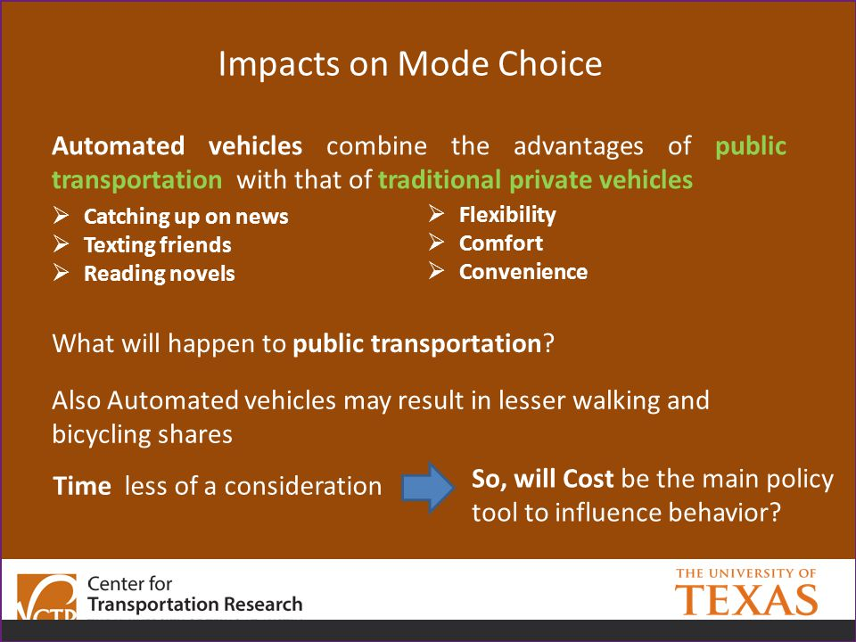 Impacts on Mode Choice Automated vehicles combine the advantages of public transportation with that of traditional private vehicles  Catching up on news  Texting friends  Reading novels  Flexibility  Comfort  Convenience What will happen to public transportation.