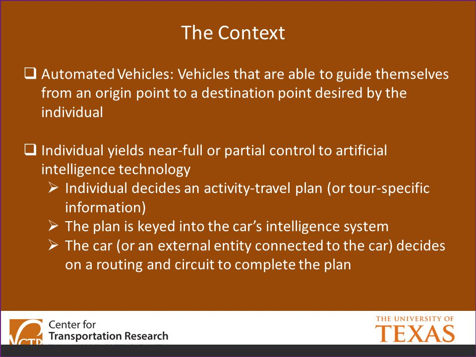 The Context  Automated Vehicles: Vehicles that are able to guide themselves from an origin point to a destination point desired by the individual  Individual yields near-full or partial control to artificial intelligence technology  Individual decides an activity-travel plan (or tour-specific information)  The plan is keyed into the car's intelligence system  The car (or an external entity connected to the car) decides on a routing and circuit to complete the plan