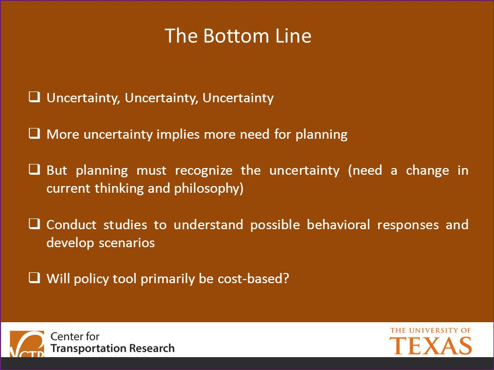 The Bottom Line  Uncertainty, Uncertainty, Uncertainty  More uncertainty implies more need for planning  But planning must recognize the uncertainty (need a change in current thinking and philosophy)  Conduct studies to understand possible behavioral responses and develop scenarios  Will policy tool primarily be cost-based