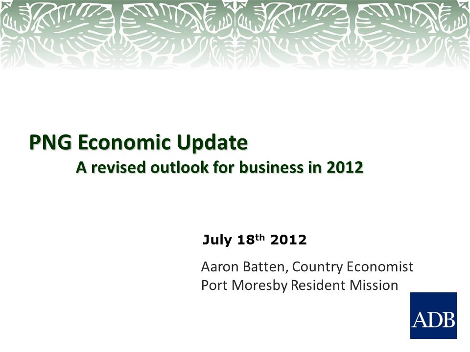 PNG Economic Update A revised outlook for business in 2012 Aaron Batten, Country Economist Port Moresby Resident Mission July 18 th 2012