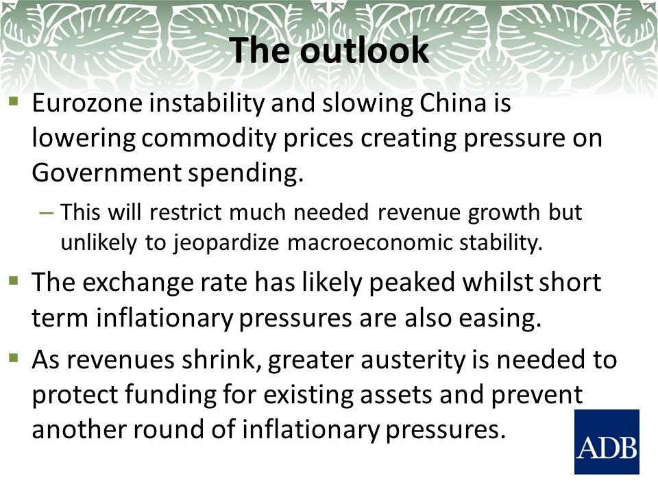  Eurozone instability and slowing China is lowering commodity prices creating pressure on Government spending.