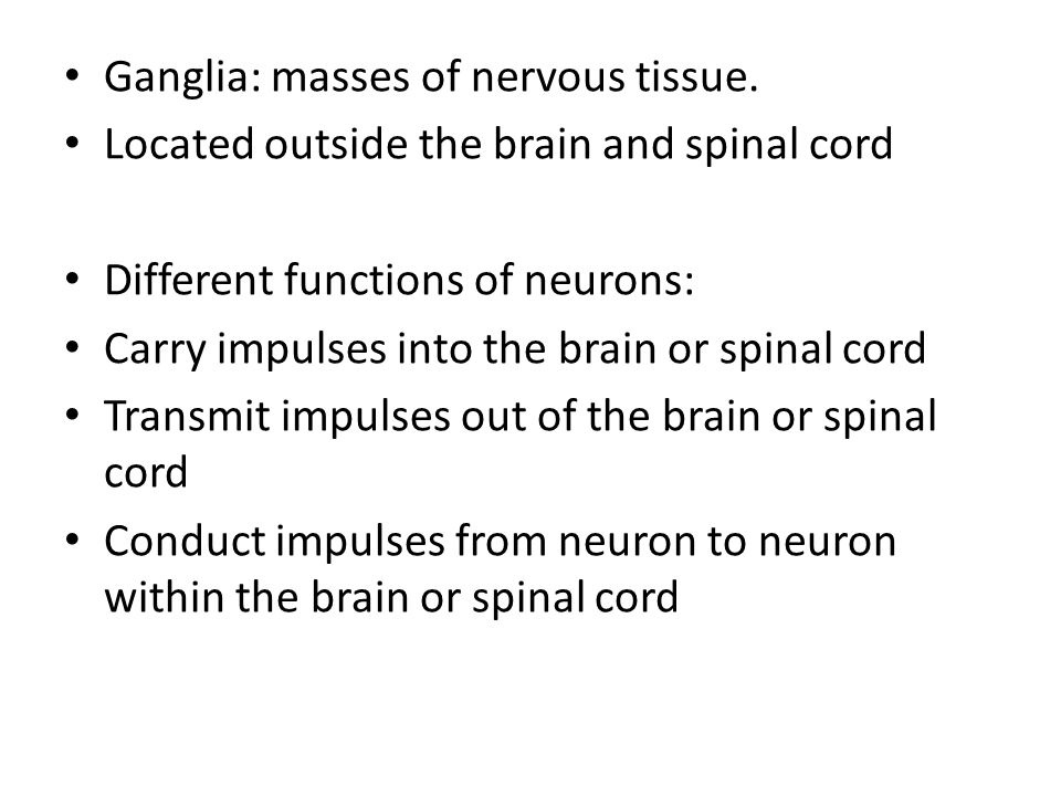 Ganglia: masses of nervous tissue. Located outside the brain and spinal cord Different functions of neurons: Carry impulses into the brain or spinal c
