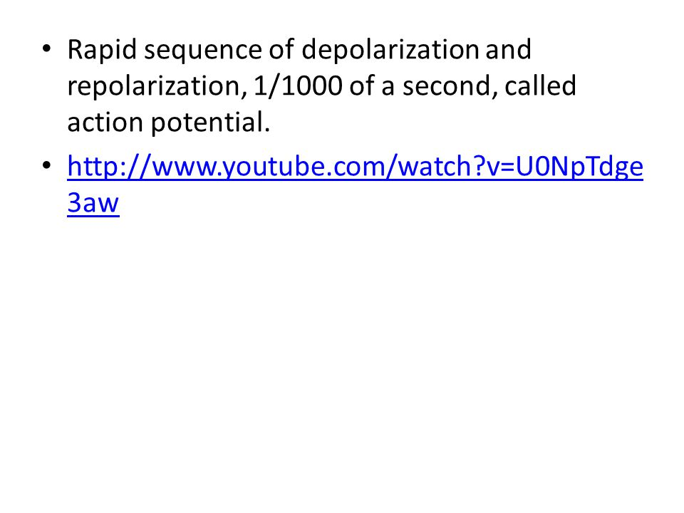 Rapid sequence of depolarization and repolarization, 1/1000 of a second, called action potential. http://www.youtube.com/watch?v=U0NpTdge 3aw http://w