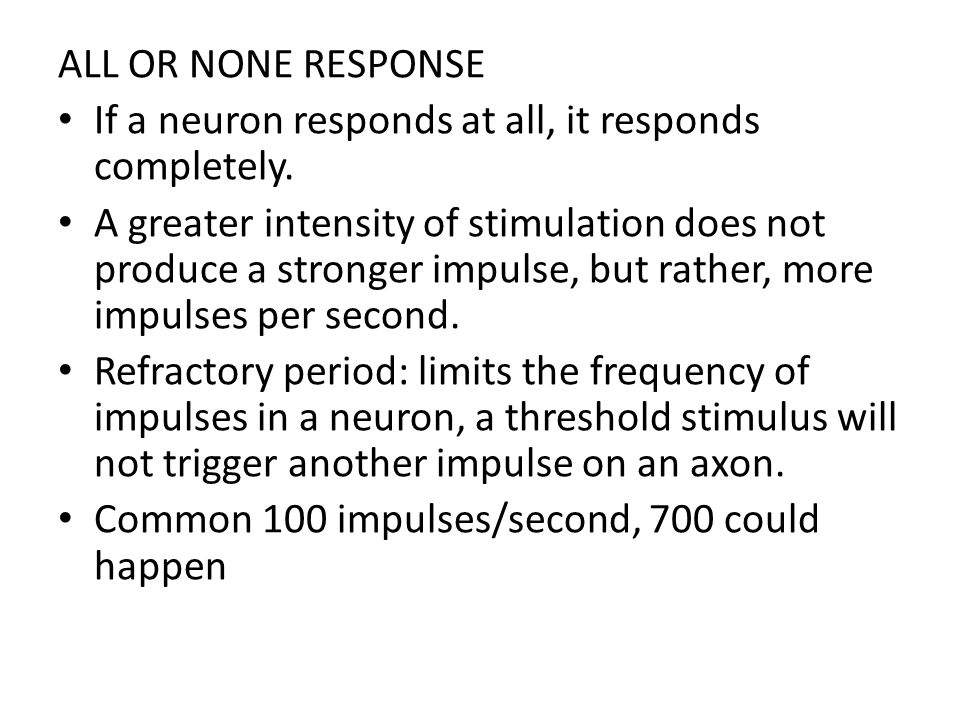 ALL OR NONE RESPONSE If a neuron responds at all, it responds completely. A greater intensity of stimulation does not produce a stronger impulse, but