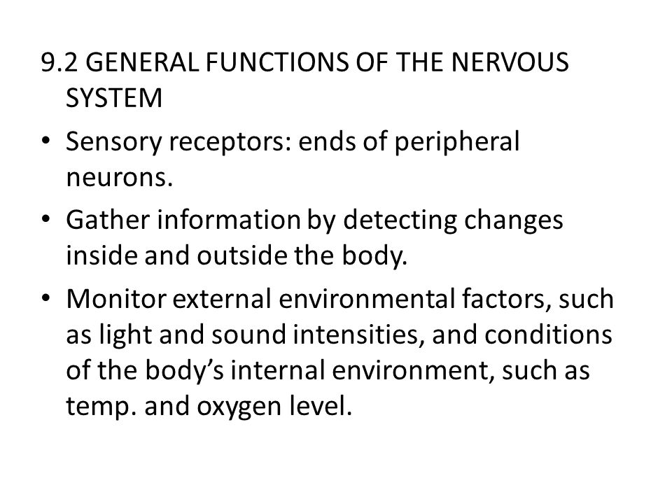 9.2 GENERAL FUNCTIONS OF THE NERVOUS SYSTEM Sensory receptors: ends of peripheral neurons. Gather information by detecting changes inside and outside