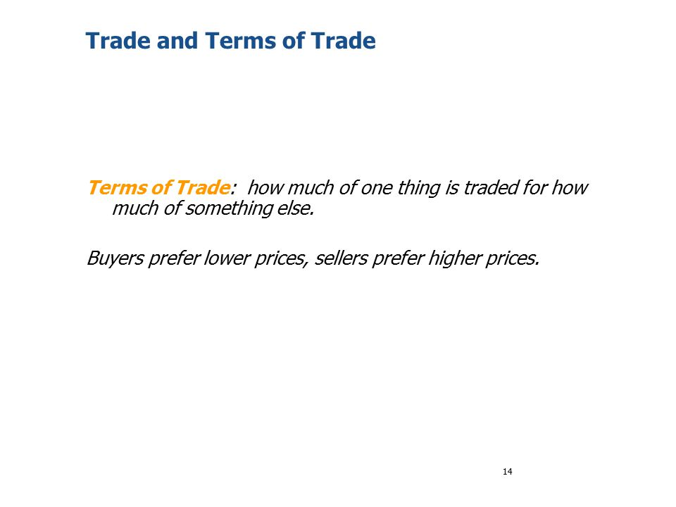 14 Trade and Terms of Trade Terms of Trade: how much of one thing is traded for how much of something else. Buyers prefer lower prices, sellers prefer