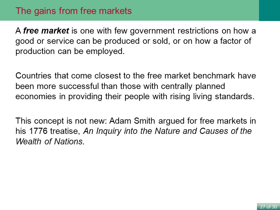 27 of 30 The gains from free markets A free market is one with few government restrictions on how a good or service can be produced or sold, or on how