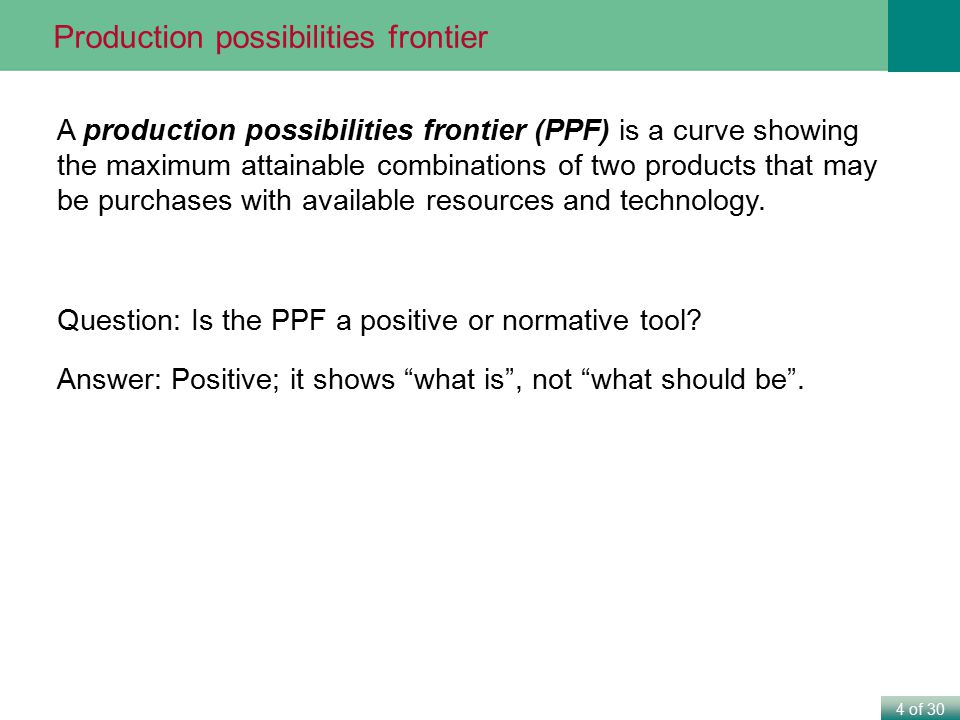 4 of 30 A production possibilities frontier (PPF) is a curve showing the maximum attainable combinations of two products that may be purchases with av