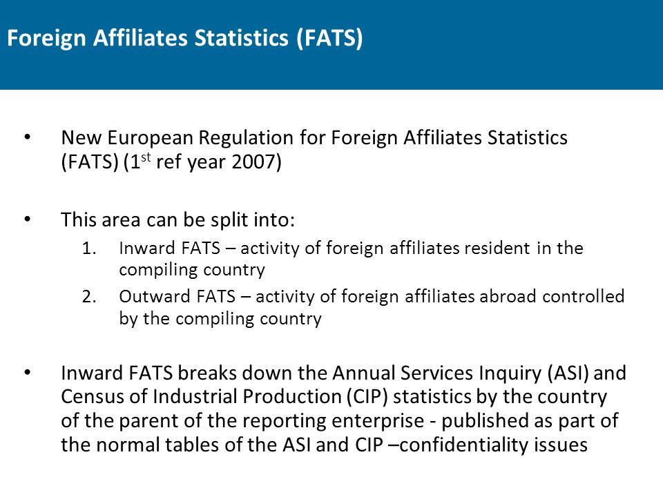 Foreign Affiliates Statistics (FATS) New European Regulation for Foreign Affiliates Statistics (FATS) (1 st ref year 2007) This area can be split into