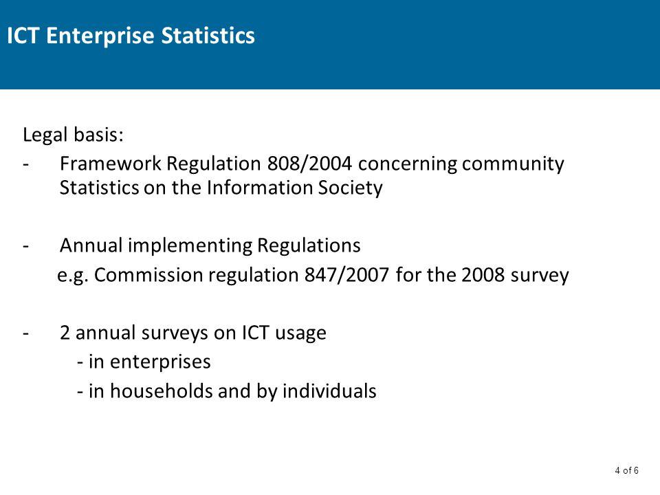 4 of 6 ICT Enterprise Statistics Legal basis: -Framework Regulation 808/2004 concerning community Statistics on the Information Society -Annual implementing Regulations e.g.