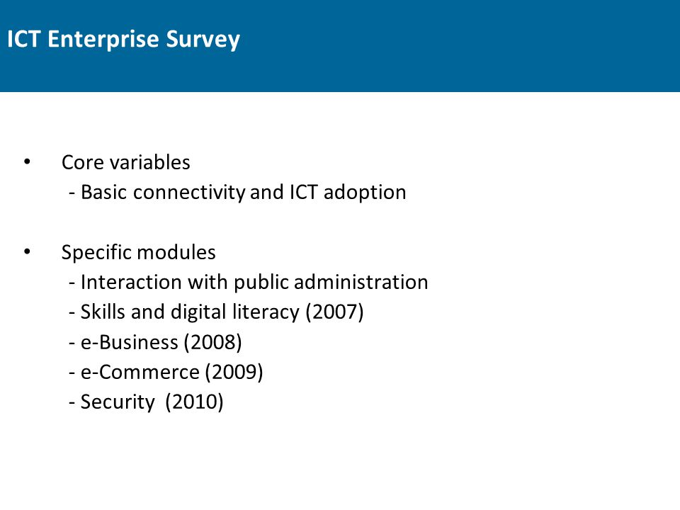 ICT Enterprise Survey Core variables - Basic connectivity and ICT adoption Specific modules - Interaction with public administration - Skills and digi