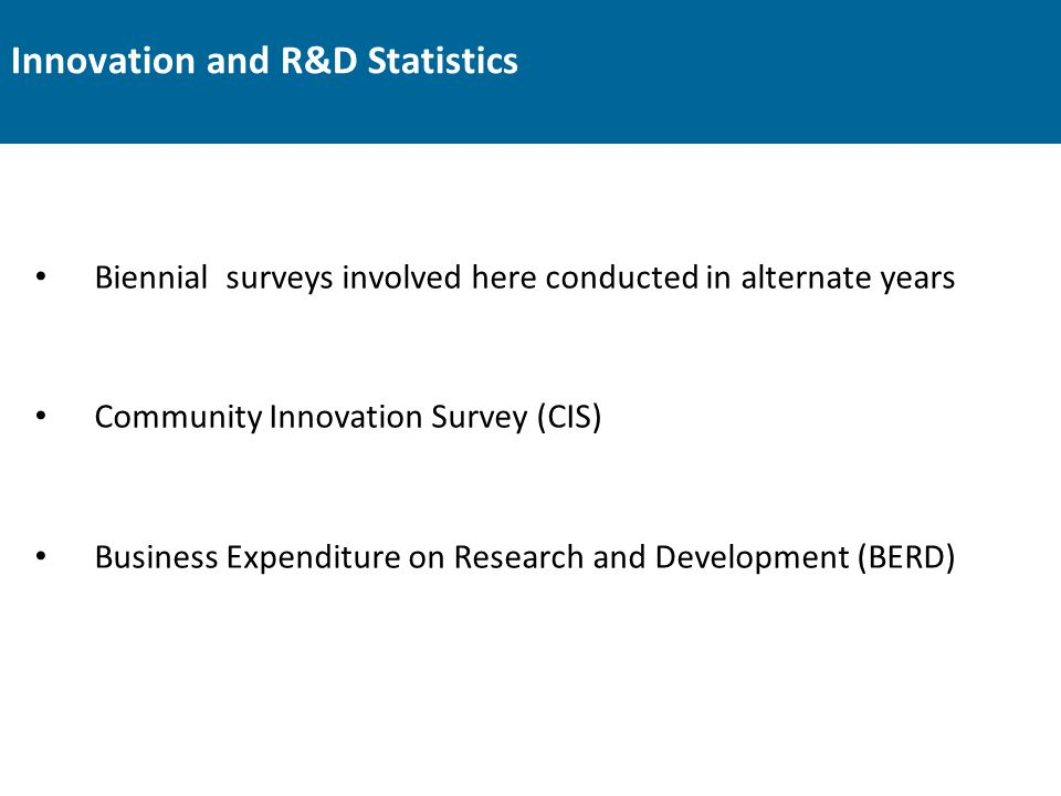 Innovation and R&D Statistics Biennial surveys involved here conducted in alternate years Community Innovation Survey (CIS) Business Expenditure on Re