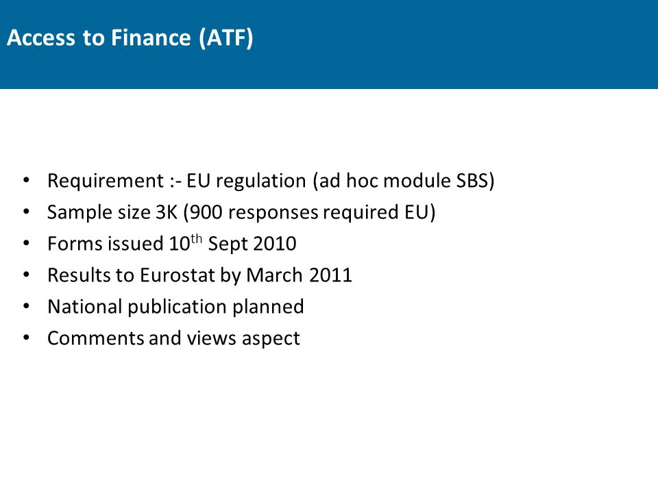 Access to Finance (ATF) Requirement :- EU regulation (ad hoc module SBS) Sample size 3K (900 responses required EU) Forms issued 10 th Sept 2010 Resul