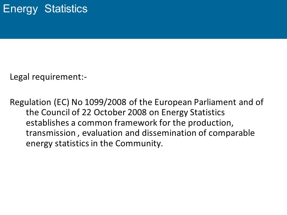 Energy Statistics Legal requirement:- Regulation (EC) No 1099/2008 of the European Parliament and of the Council of 22 October 2008 on Energy Statisti