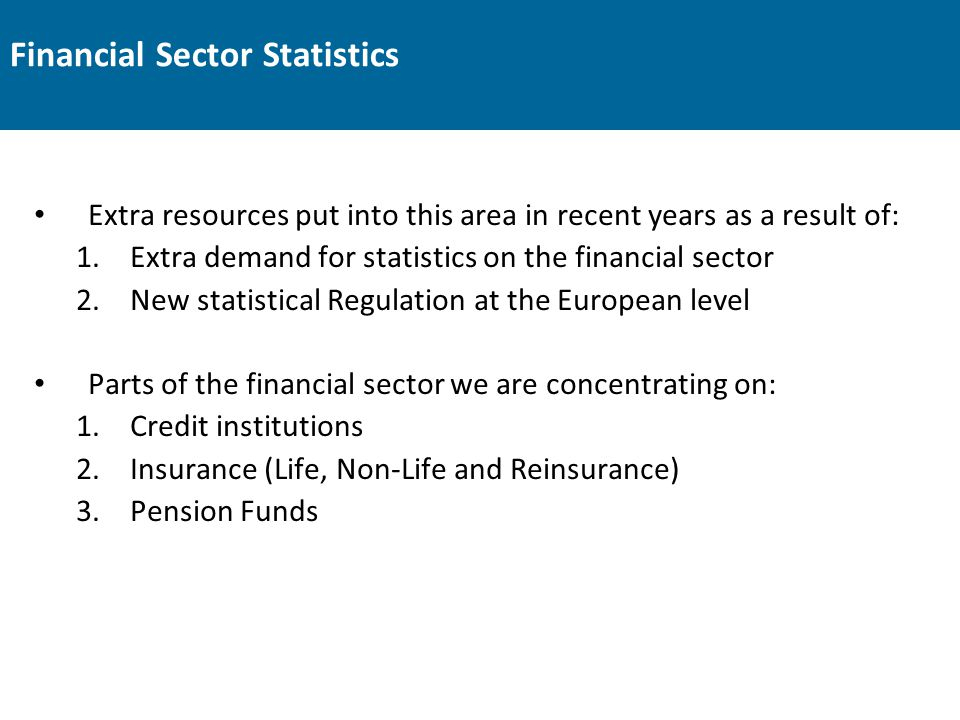 Financial Sector Statistics Extra resources put into this area in recent years as a result of: 1.Extra demand for statistics on the financial sector 2