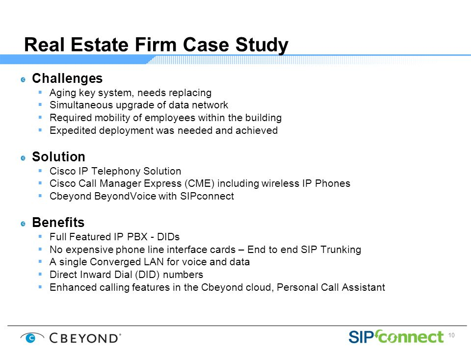 10 Real Estate Firm Case Study Challenges  Aging key system, needs replacing  Simultaneous upgrade of data network  Required mobility of employees within the building  Expedited deployment was needed and achieved Solution  Cisco IP Telephony Solution  Cisco Call Manager Express (CME) including wireless IP Phones  Cbeyond BeyondVoice with SIPconnect Benefits  Full Featured IP PBX - DIDs  No expensive phone line interface cards – End to end SIP Trunking  A single Converged LAN for voice and data  Direct Inward Dial (DID) numbers  Enhanced calling features in the Cbeyond cloud, Personal Call Assistant
