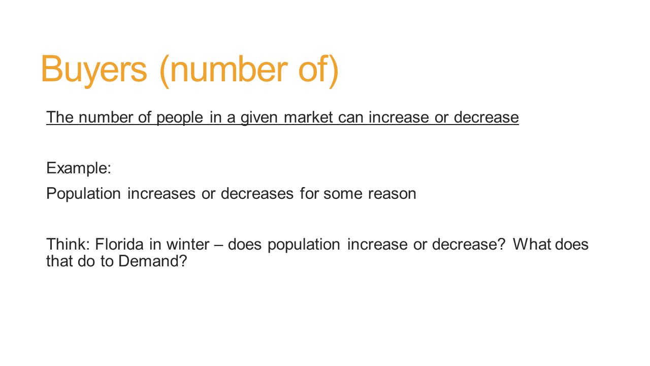 Buyers (number of) The number of people in a given market can increase or decrease Example: Population increases or decreases for some reason Think: Florida in winter – does population increase or decrease.
