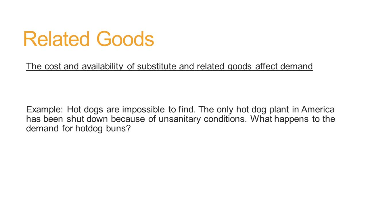 Related Goods The cost and availability of substitute and related goods affect demand Example: Hot dogs are impossible to find.