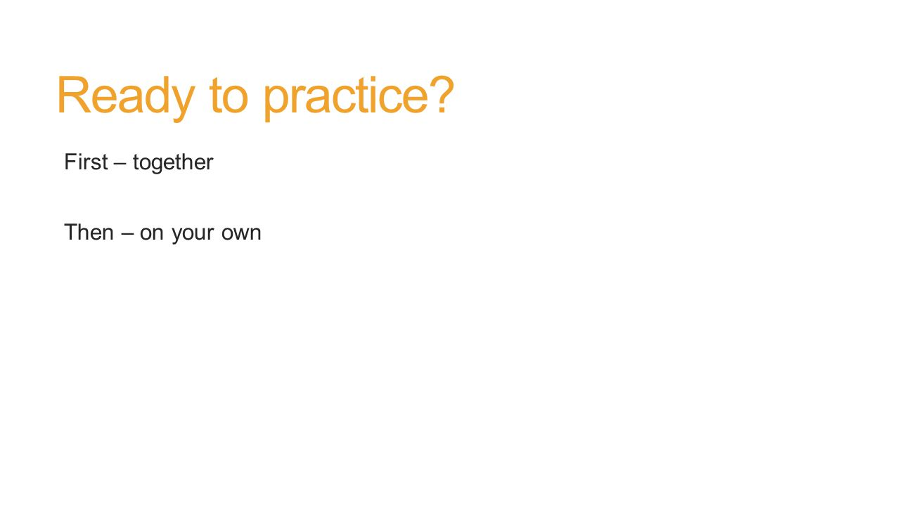 Ready to practice First – together Then – on your own