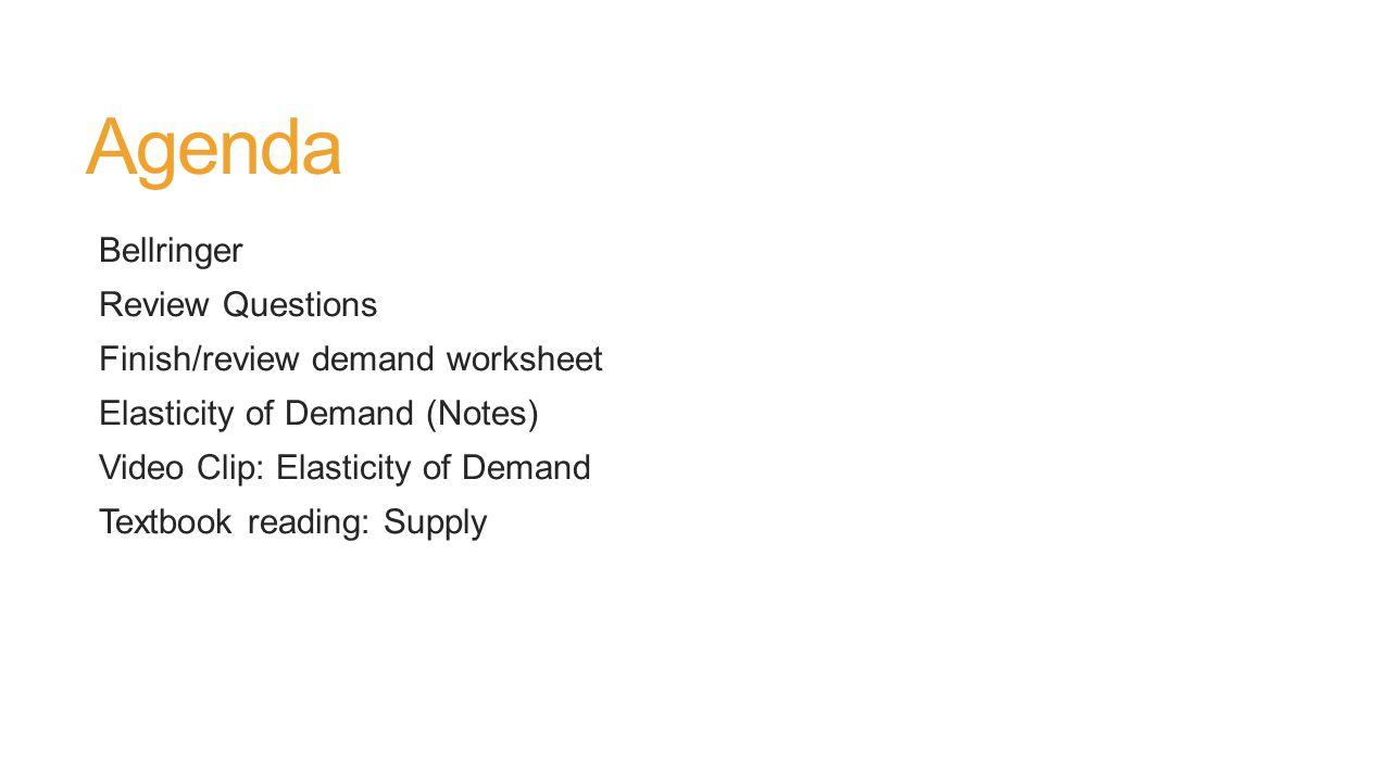 Agenda Bellringer Review Questions Finish/review demand worksheet Elasticity of Demand (Notes) Video Clip: Elasticity of Demand Textbook reading: Supply
