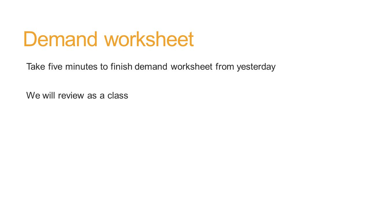 Demand worksheet Take five minutes to finish demand worksheet from yesterday We will review as a class