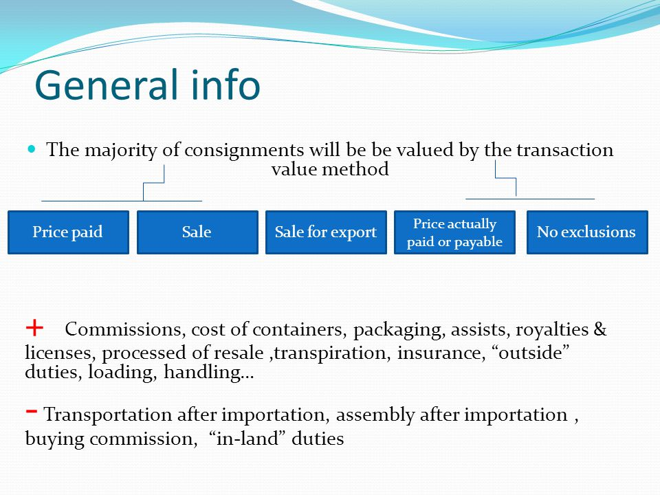 The majority of consignments will be be valued by the transaction value method + Commissions, cost of containers, packaging, assists, royalties & lice