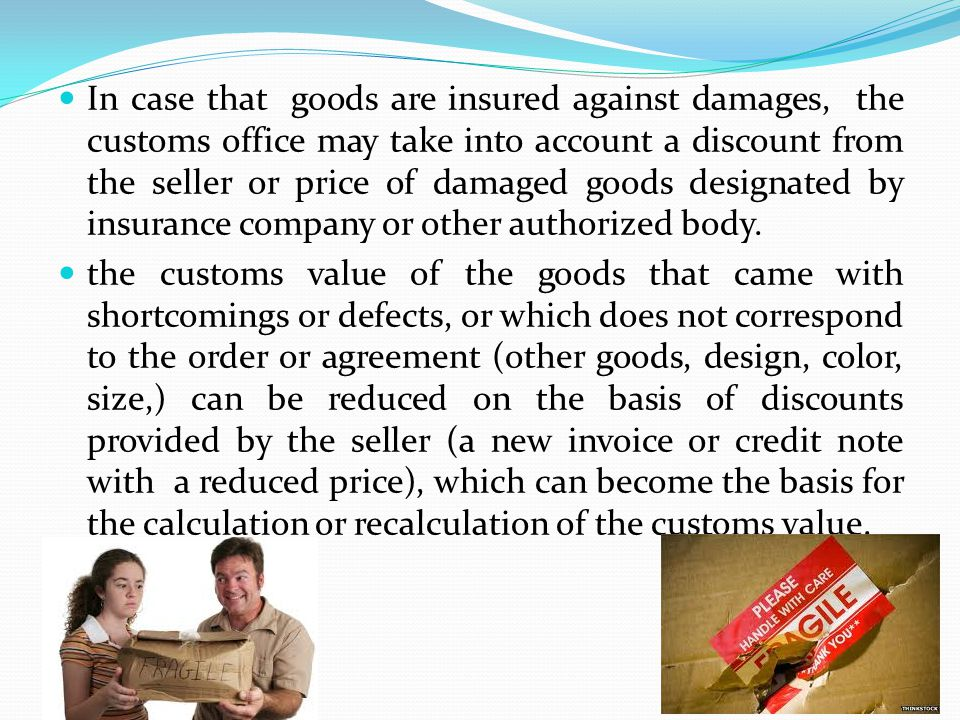 In case that goods are insured against damages, the customs office may take into account a discount from the seller or price of damaged goods designat