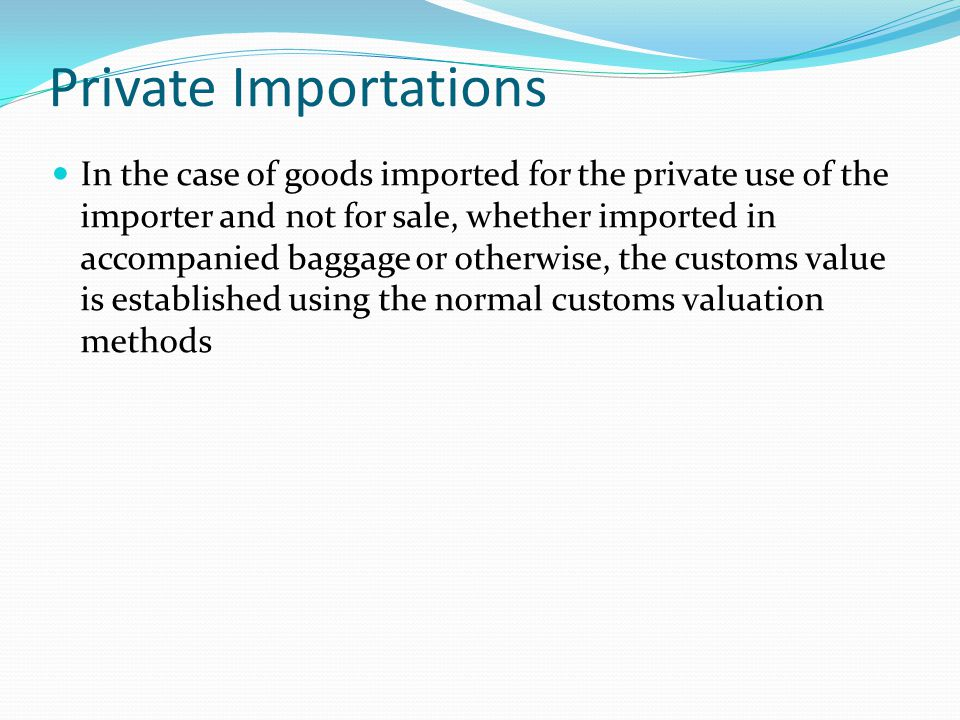 Private Importations In the case of goods imported for the private use of the importer and not for sale, whether imported in accompanied baggage or ot
