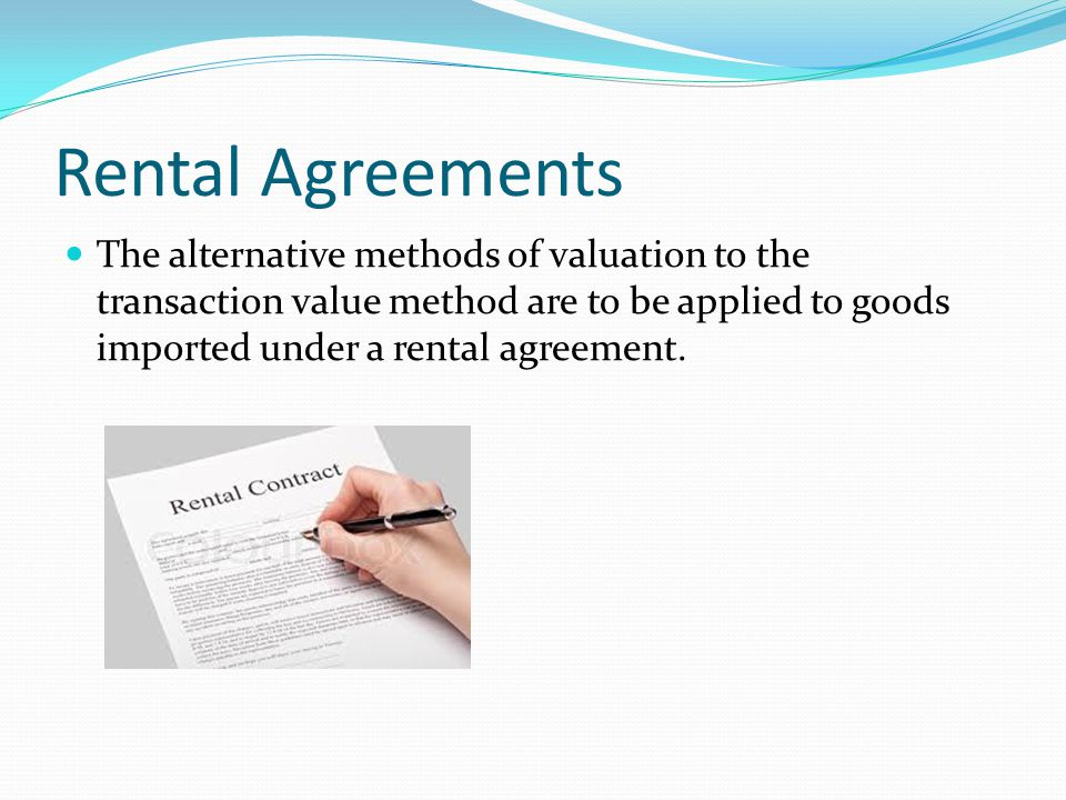 Rental Agreements The alternative methods of valuation to the transaction value method are to be applied to goods imported under a rental agreement.