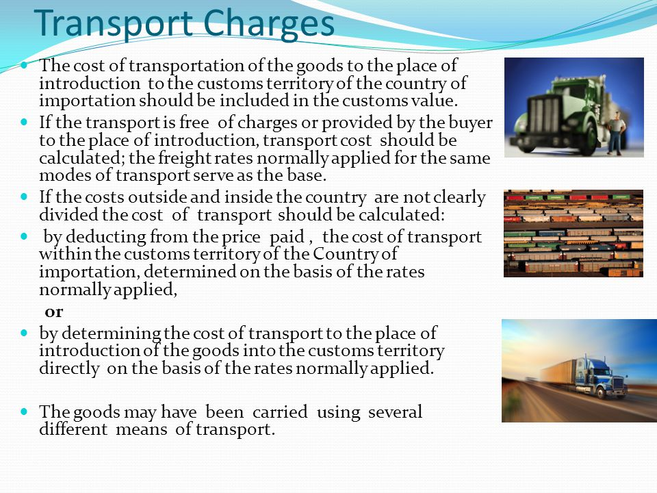 Transport Charges The cost of transportation of the goods to the place of introduction to the customs territory of the country of importation should b