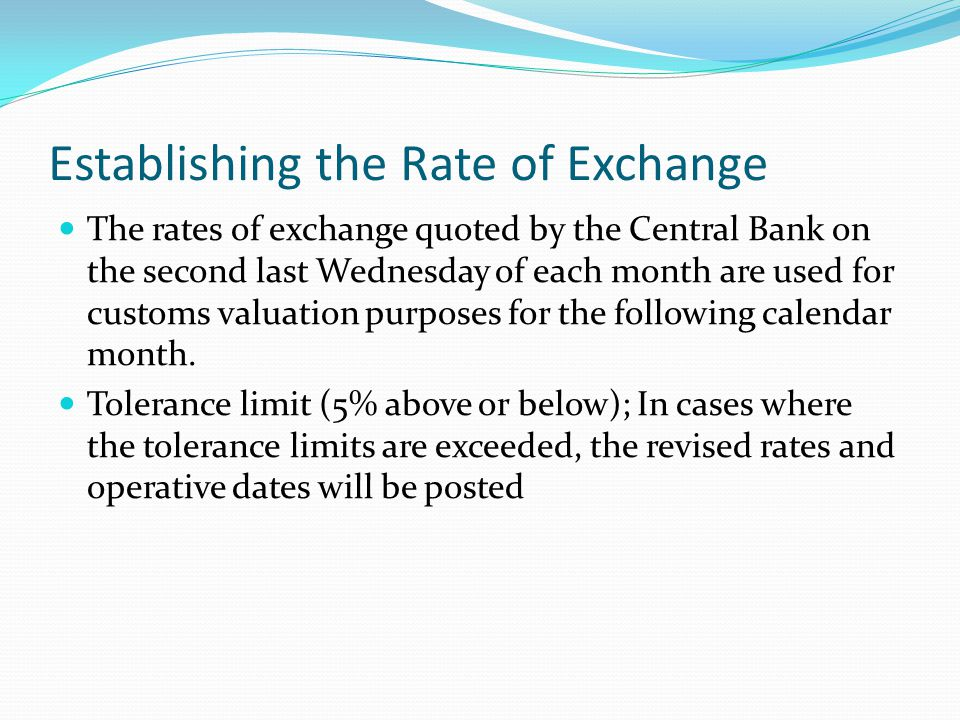 Establishing the Rate of Exchange The rates of exchange quoted by the Central Bank on the second last Wednesday of each month are used for customs val