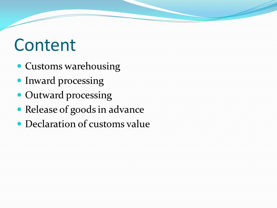 Content Customs warehousing Inward processing Outward processing Release of goods in advance Declaration of customs value