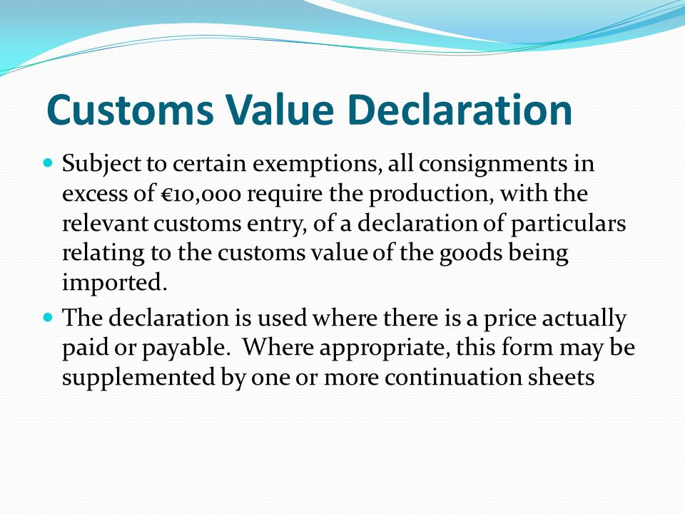Customs Value Declaration Subject to certain exemptions, all consignments in excess of €10,000 require the production, with the relevant customs entry