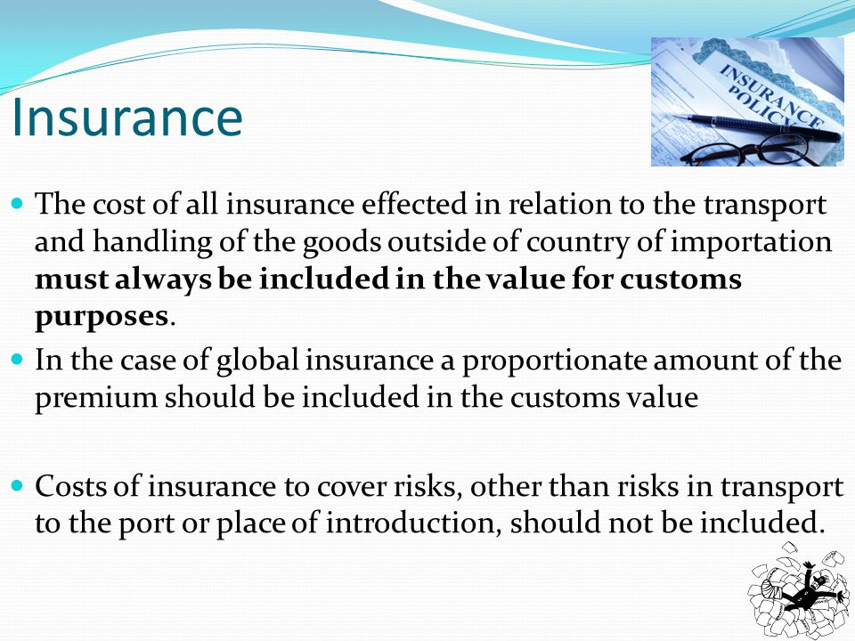 The cost of all insurance effected in relation to the transport and handling of the goods outside of country of importation must always be included in