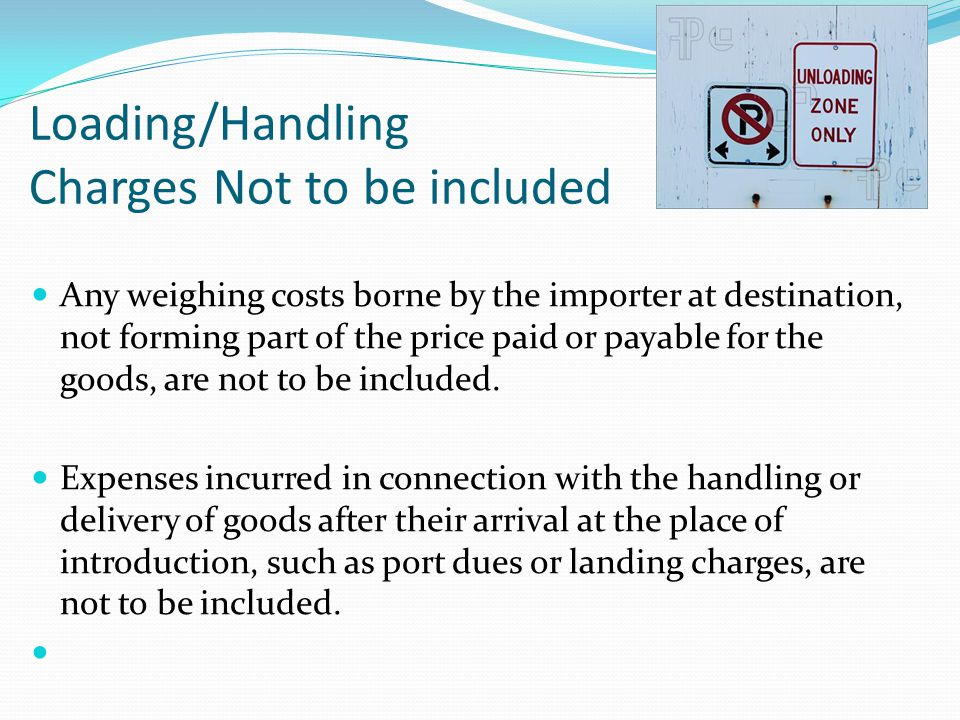 Any weighing costs borne by the importer at destination, not forming part of the price paid or payable for the goods, are not to be included. Expenses