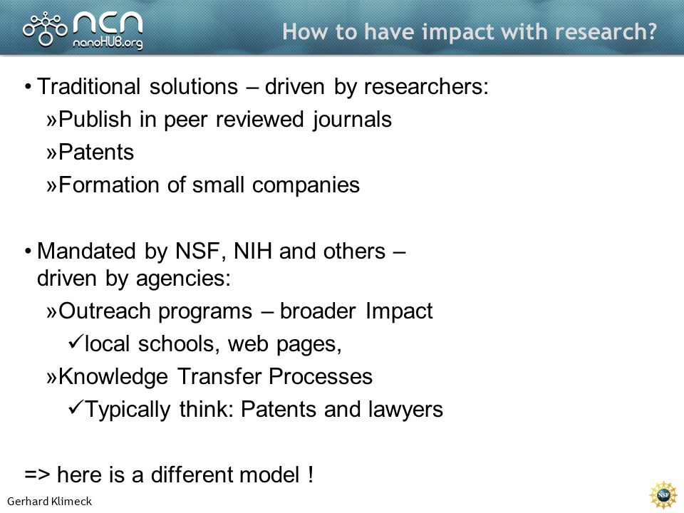Gerhard Klimeck How to have impact with research? Traditional solutions – driven by researchers: »Publish in peer reviewed journals »Patents »Formatio