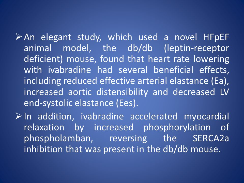  An elegant study, which used a novel HFpEF animal model, the db/db (leptin-receptor deficient) mouse, found that heart rate lowering with ivabradine had several beneficial effects, including reduced effective arterial elastance (Ea), increased aortic distensibility and decreased LV end-systolic elastance (Ees).