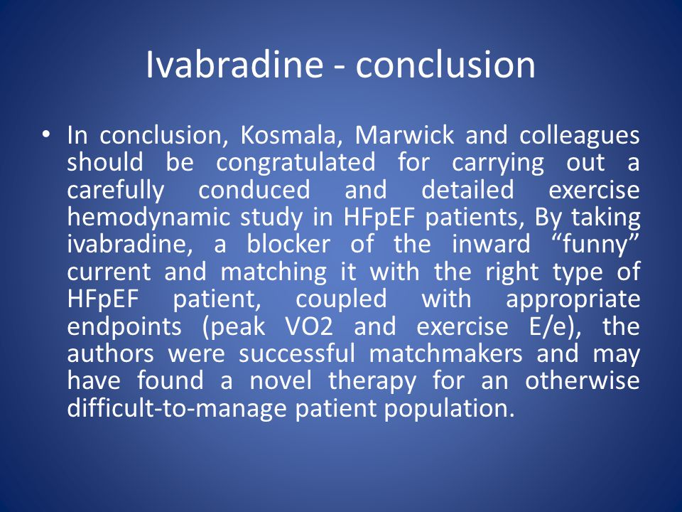 Ivabradine - conclusion In conclusion, Kosmala, Marwick and colleagues should be congratulated for carrying out a carefully conduced and detailed exercise hemodynamic study in HFpEF patients, By taking ivabradine, a blocker of the inward funny current and matching it with the right type of HFpEF patient, coupled with appropriate endpoints (peak VO2 and exercise E/e), the authors were successful matchmakers and may have found a novel therapy for an otherwise difficult-to-manage patient population.