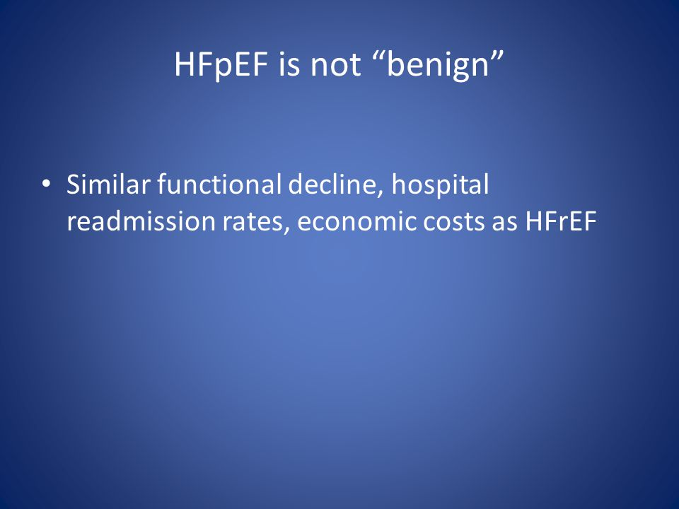 HFpEF is not benign Similar functional decline, hospital readmission rates, economic costs as HFrEF