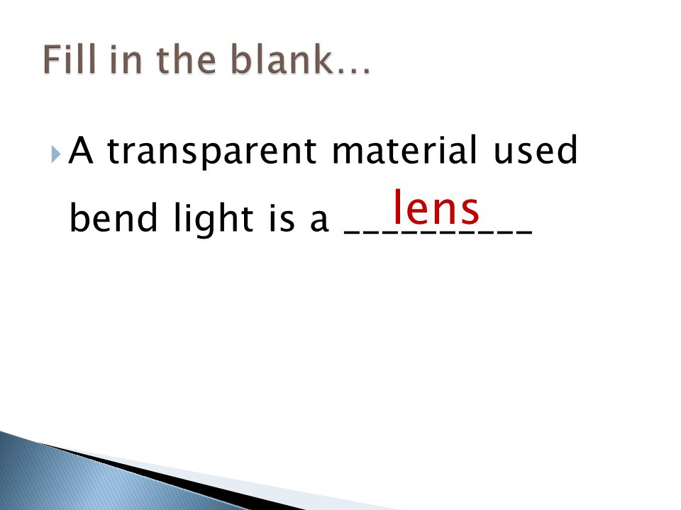  A transparent material used bend light is a __________ lens