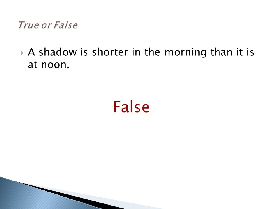  A shadow is shorter in the morning than it is at noon. False
