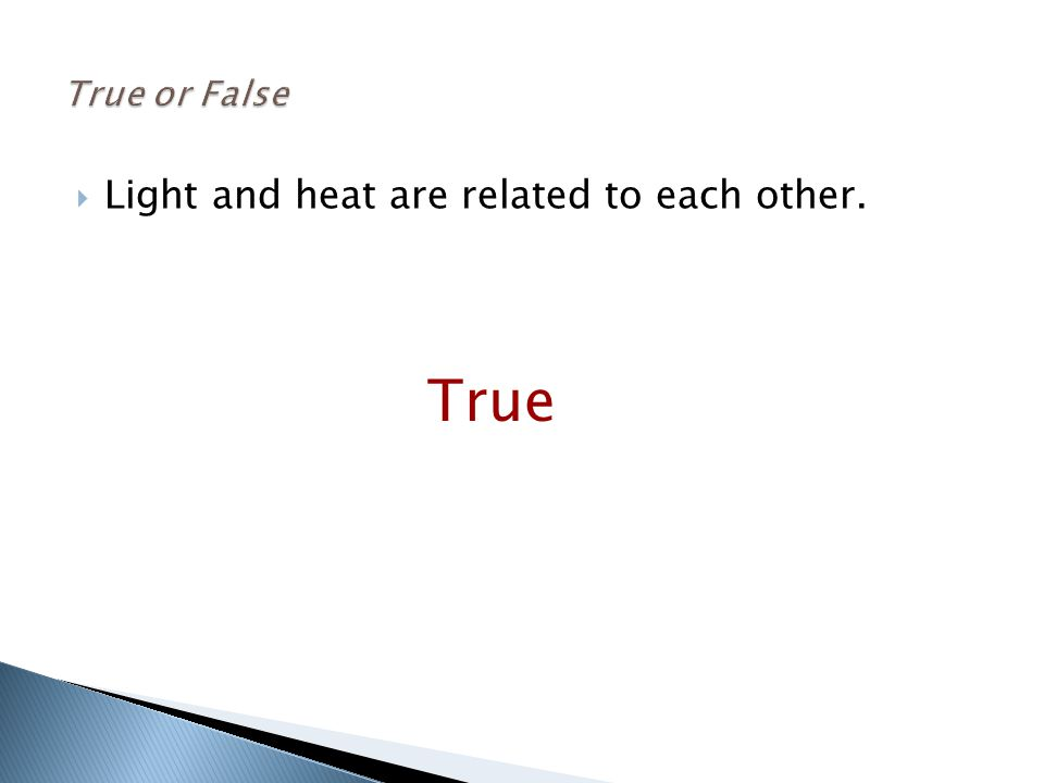  Light and heat are related to each other. True