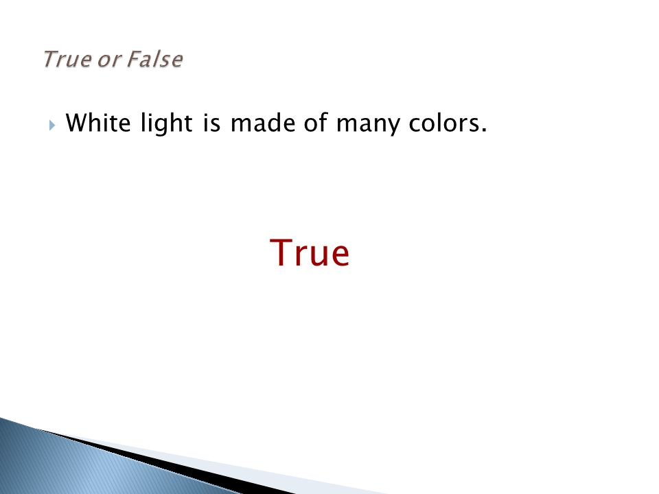  White light is made of many colors. True