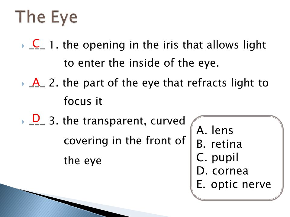  ___ 1. the opening in the iris that allows light to enter the inside of the eye.