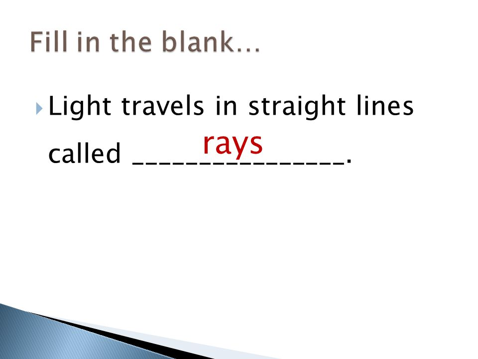  Light travels in straight lines called ________________. rays