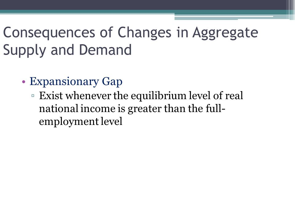 Consequences of Changes in Aggregate Supply and Demand Expansionary Gap ▫Exist whenever the equilibrium level of real national income is greater than