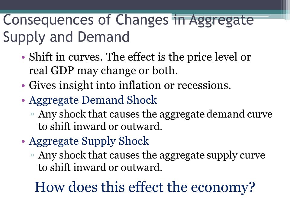 8 Consequences of Changes in Aggregate Supply and Demand Shift in curves. The effect is the price level or real GDP may change or both. Gives insight