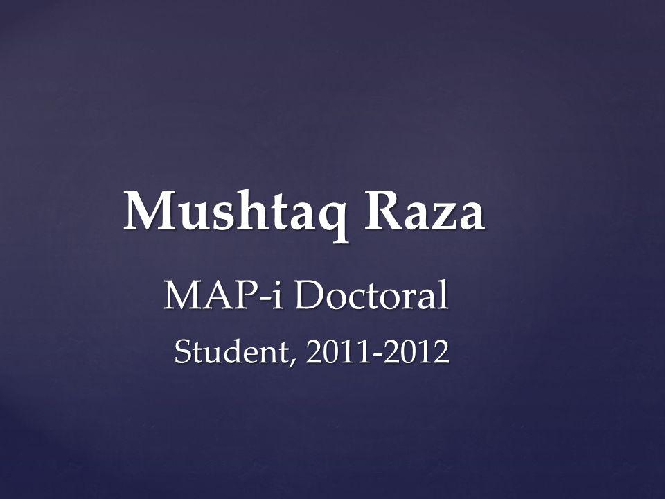 Mushtaq Raza Mushtaq Raza MAP-i Doctoral MAP-i Doctoral Student, 2011-2012 Student, 2011-2012