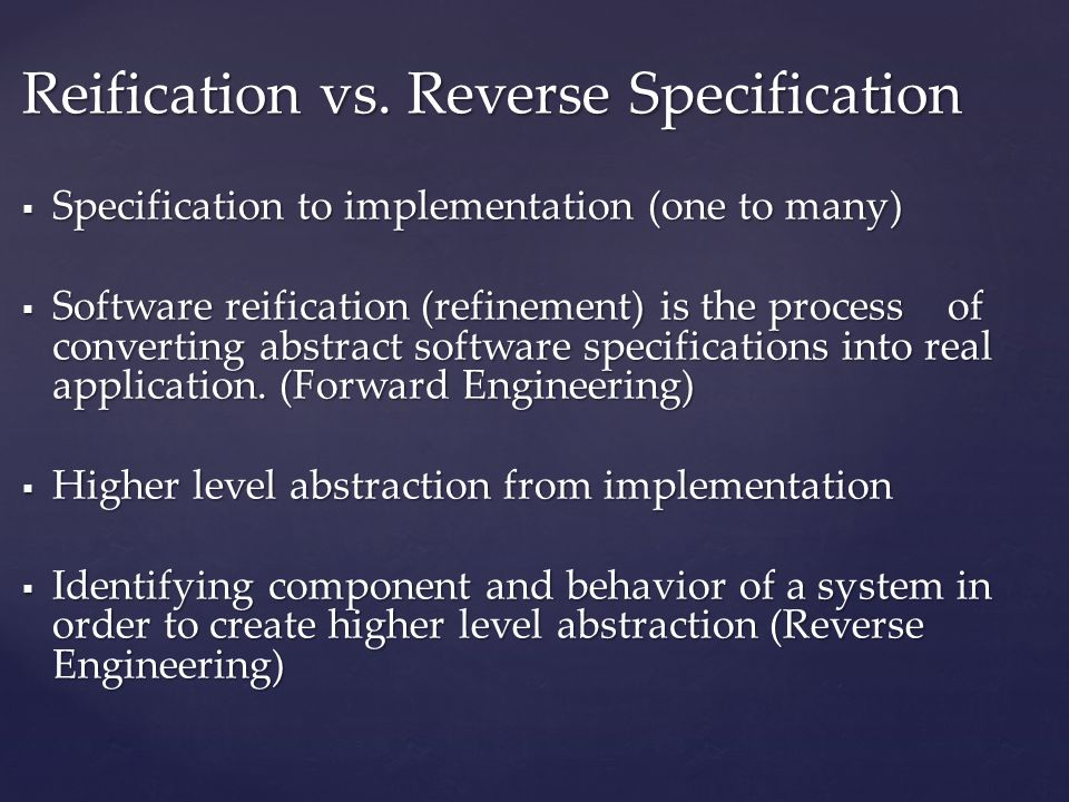  Specification to implementation (one to many)  Software reification (refinement) is the process of converting abstract software specifications into real application.
