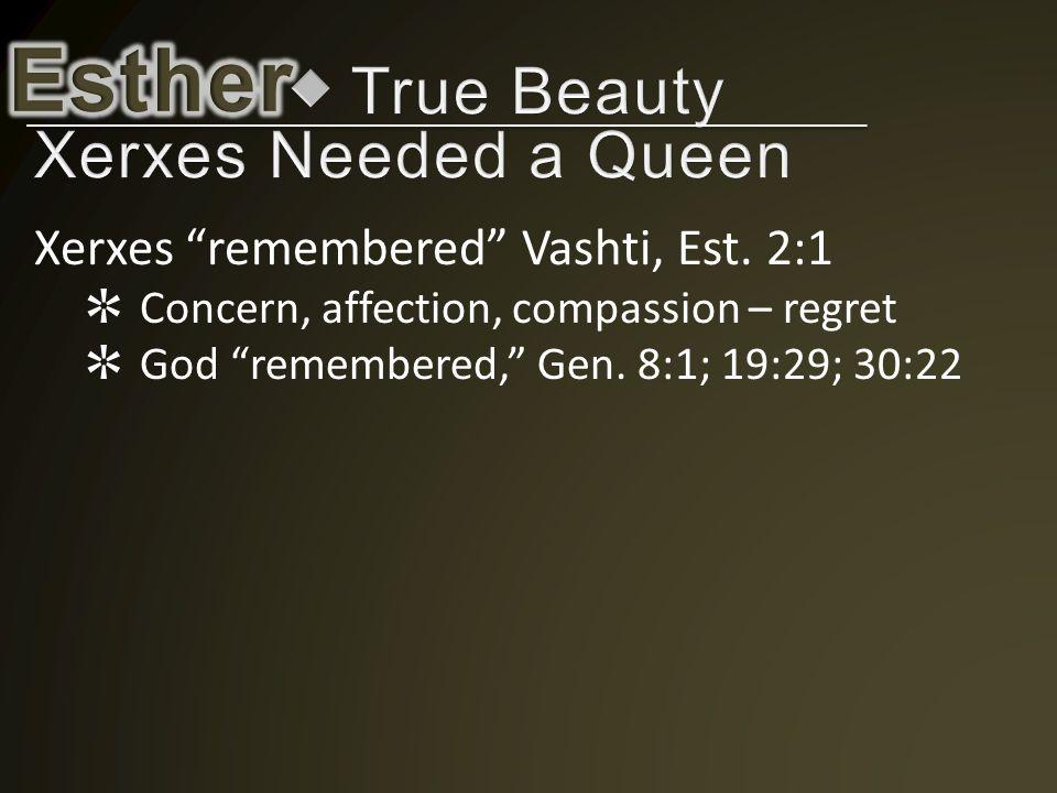 "Xerxes ""remembered"" Vashti, Est. 2:1 ✲ Concern, affection, compassion – regret ✲ God ""remembered,"" Gen. 8:1; 19:29; 30:22"
